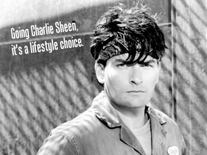 You don't want to go Charlie Sheen.